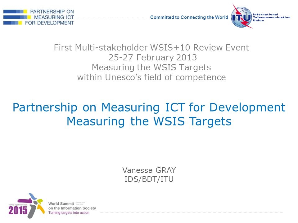 International Telecommunication Union Committed to Connecting the World First Multi-stakeholder WSIS+10 Review Event 25-27 February 2013 Measuring the WSIS Targets within Unescos field of competence Partnership on Measuring ICT for Development Measuring the WSIS Targets Vanessa GRAY IDS/BDT/ITU
