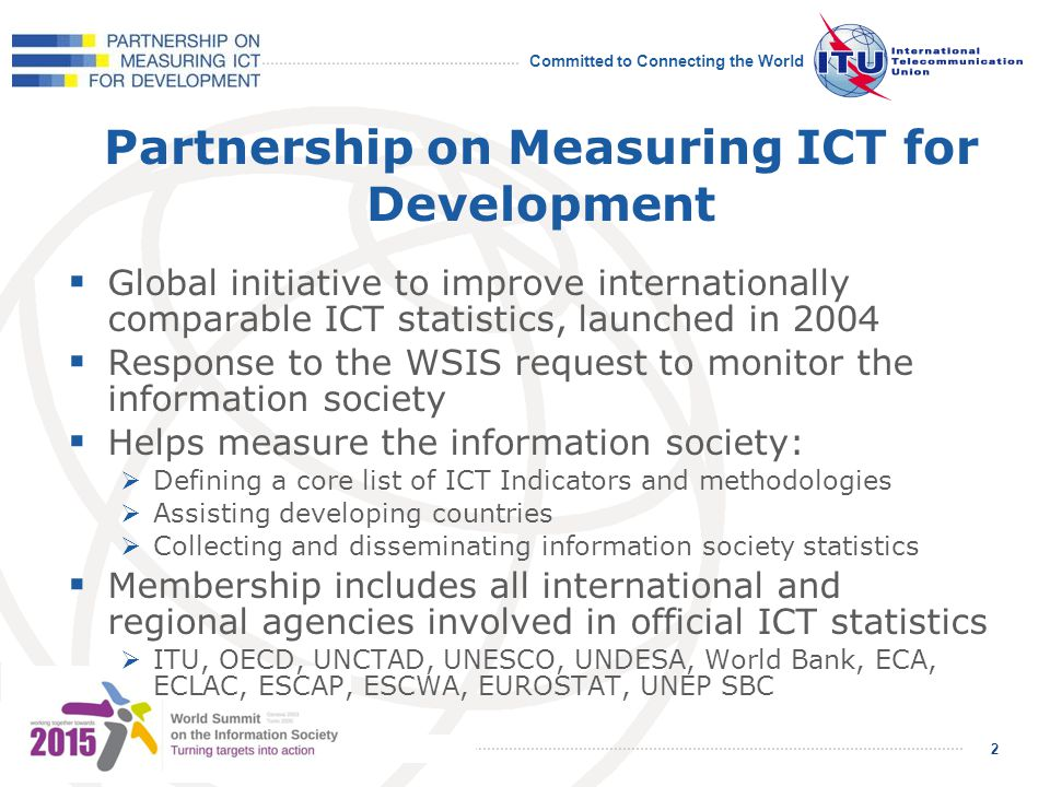 Committed to Connecting the World 2 2 Partnership on Measuring ICT for Development Global initiative to improve internationally comparable ICT statistics, launched in 2004 Response to the WSIS request to monitor the information society Helps measure the information society: Defining a core list of ICT Indicators and methodologies Assisting developing countries Collecting and disseminating information society statistics Membership includes all international and regional agencies involved in official ICT statistics ITU, OECD, UNCTAD, UNESCO, UNDESA, World Bank, ECA, ECLAC, ESCAP, ESCWA, EUROSTAT, UNEP SBC