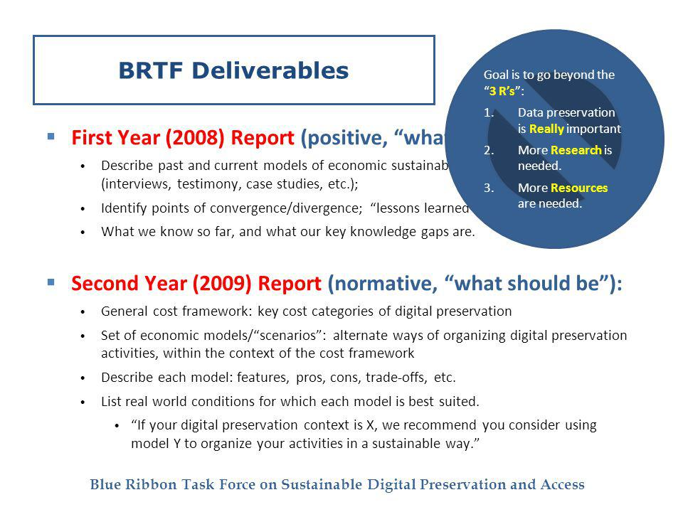 Blue Ribbon Task Force on Sustainable Digital Preservation and Access BRTF Deliverables First Year (2008) Report (positive, what is): Describe past and current models of economic sustainability for digital preservation (interviews, testimony, case studies, etc.); Identify points of convergence/divergence; lessons learned; What we know so far, and what our key knowledge gaps are.
