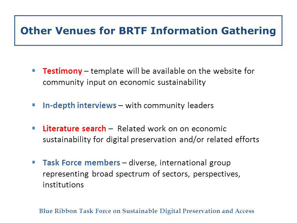 Blue Ribbon Task Force on Sustainable Digital Preservation and Access Other Venues for BRTF Information Gathering Testimony – template will be available on the website for community input on economic sustainability In-depth interviews – with community leaders Literature search – Related work on on economic sustainability for digital preservation and/or related efforts Task Force members – diverse, international group representing broad spectrum of sectors, perspectives, institutions