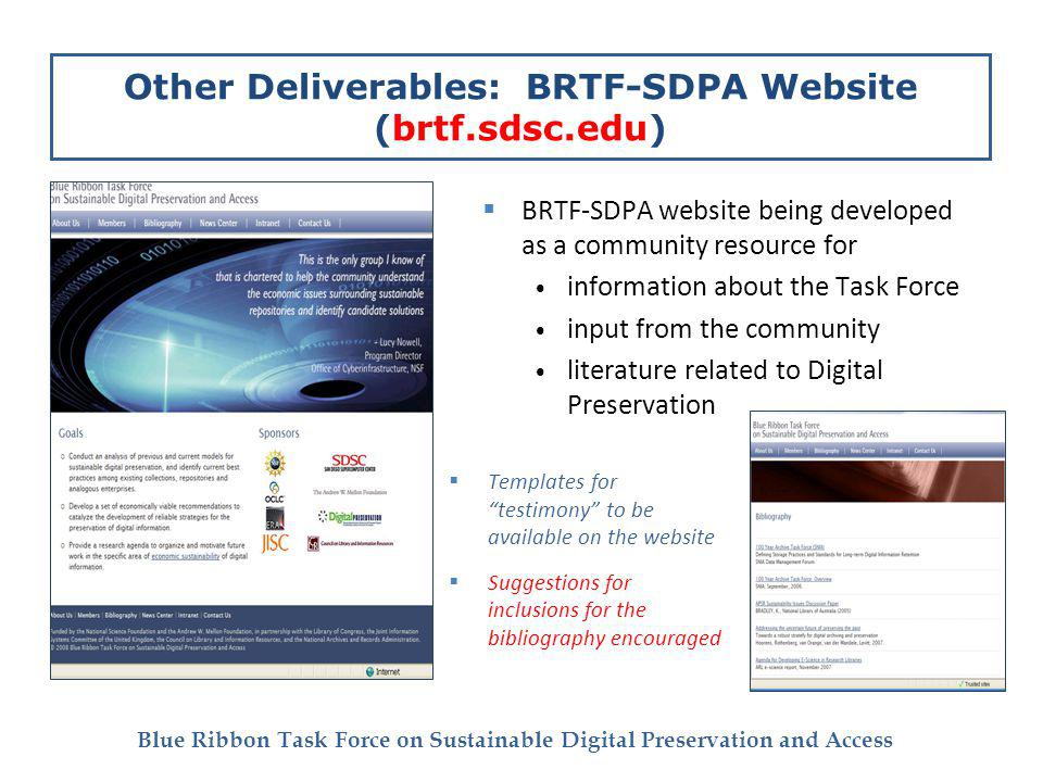 Blue Ribbon Task Force on Sustainable Digital Preservation and Access Other Deliverables: BRTF-SDPA Website (brtf.sdsc.edu) BRTF-SDPA website being developed as a community resource for information about the Task Force input from the community literature related to Digital Preservation Templates for testimony to be available on the website Suggestions for inclusions for the bibliography encouraged