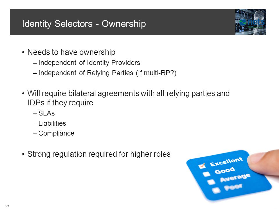 Identity Selectors - Ownership Needs to have ownership –Independent of Identity Providers –Independent of Relying Parties (If multi-RP ) Will require bilateral agreements with all relying parties and IDPs if they require –SLAs –Liabilities –Compliance Strong regulation required for higher roles 23
