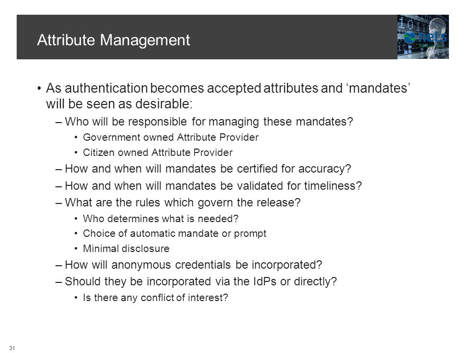 Attribute Management As authentication becomes accepted attributes and mandates will be seen as desirable: –Who will be responsible for managing these mandates.