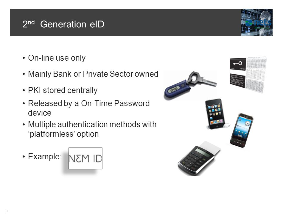 2 nd Generation eID On-line use only Mainly Bank or Private Sector owned PKI stored centrally Released by a On-Time Password device Multiple authentication methods with platformless option Example: 9