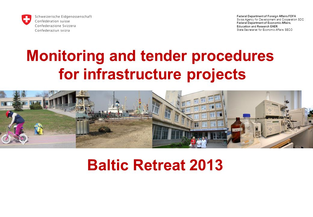 Monitoring and tender procedures for infrastructure projects Baltic Retreat 2013 Federal Department of Foreign Affairs FDFA Swiss Agency for Development and Cooperation SDC Federal Department of Economic Affairs, Education and Research EAER State Secretariat for Economic Affairs SECO