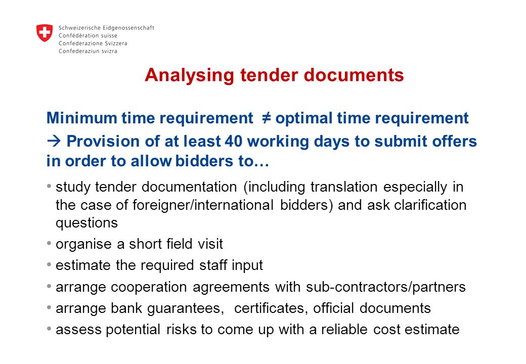 Analysing tender documents Minimum time requirement optimal time requirement Provision of at least 40 working days to submit offers in order to allow bidders to… study tender documentation (including translation especially in the case of foreigner/international bidders) and ask clarification questions organise a short field visit estimate the required staff input arrange cooperation agreements with sub-contractors/partners arrange bank guarantees, certificates, official documents assess potential risks to come up with a reliable cost estimate