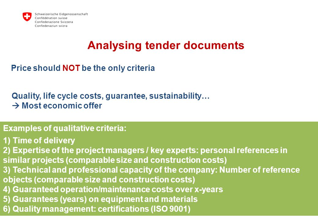 Quality, life cycle costs, guarantee, sustainability… Most economic offer Price should NOT be the only criteria Examples of qualitative criteria: 1) Time of delivery 2) Expertise of the project managers / key experts: personal references in similar projects (comparable size and construction costs) 3) Technical and professional capacity of the company: Number of reference objects (comparable size and construction costs) 4) Guaranteed operation/maintenance costs over x-years 5) Guarantees (years) on equipment and materials 6) Quality management: certifications (ISO 9001) Analysing tender documents