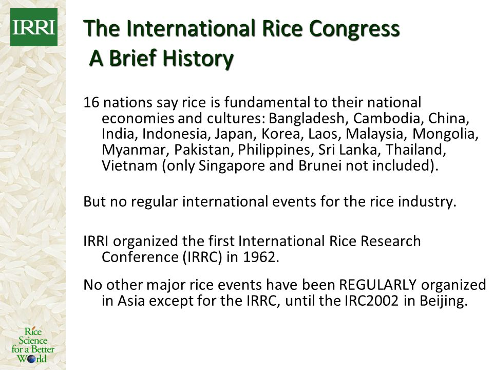 The International Rice Congress A Brief History 16 nations say rice is fundamental to their national economies and cultures: Bangladesh, Cambodia, Chi