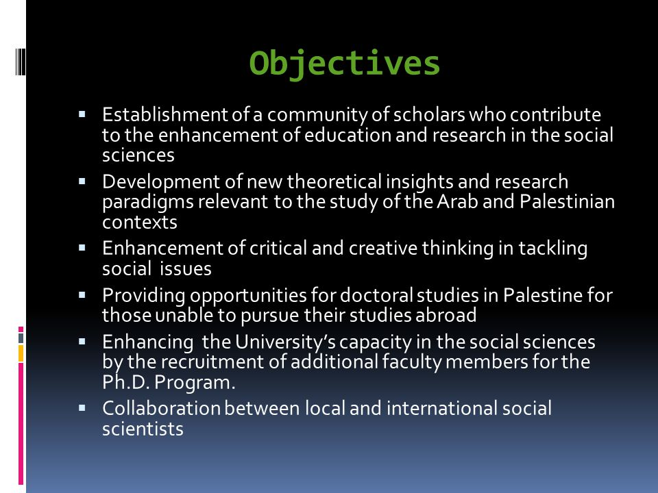 Objectives Establishment of a community of scholars who contribute to the enhancement of education and research in the social sciences Development of new theoretical insights and research paradigms relevant to the study of the Arab and Palestinian contexts Enhancement of critical and creative thinking in tackling social issues Providing opportunities for doctoral studies in Palestine for those unable to pursue their studies abroad Enhancing the Universitys capacity in the social sciences by the recruitment of additional faculty members for the Ph.D.