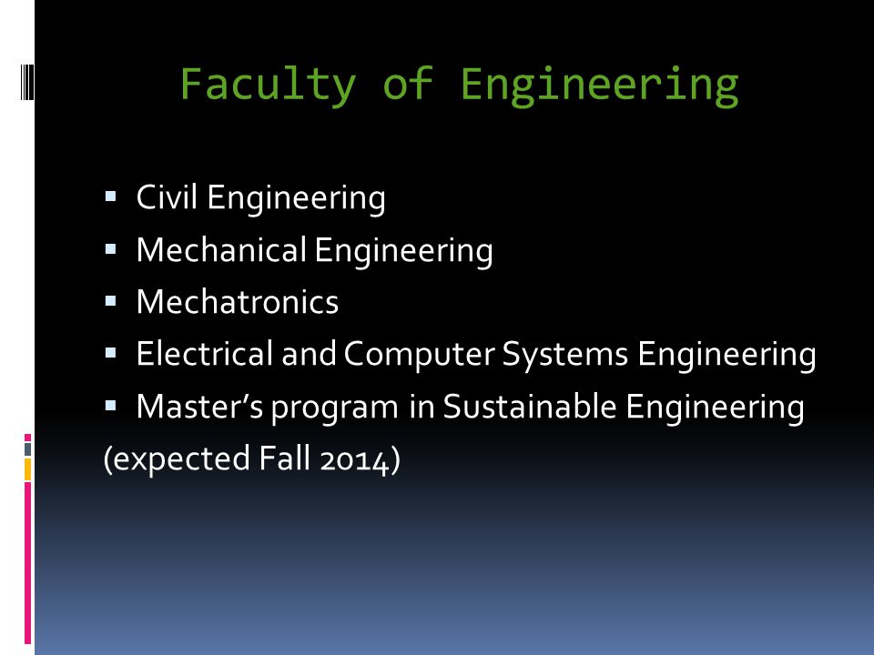 Faculty of Engineering Civil Engineering Mechanical Engineering Mechatronics Electrical and Computer Systems Engineering Masters program in Sustainable Engineering (expected Fall 2014)