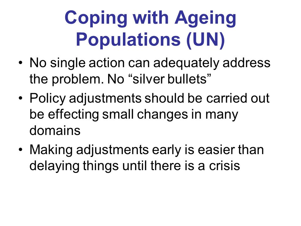 Coping with Ageing Populations (UN) No single action can adequately address the problem.