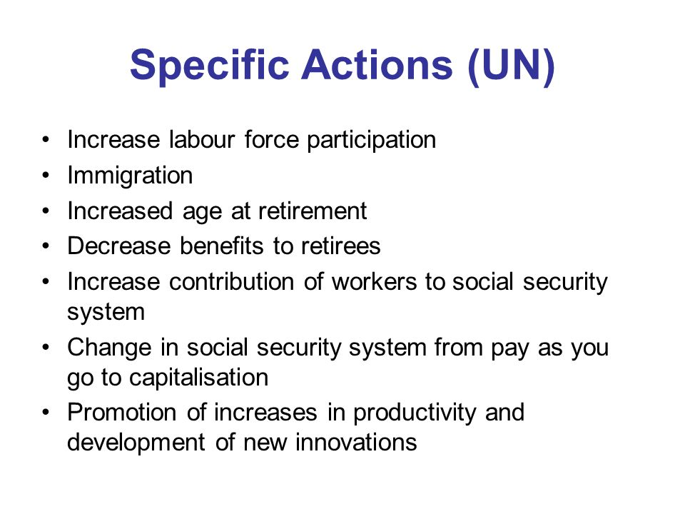 Specific Actions (UN) Increase labour force participation Immigration Increased age at retirement Decrease benefits to retirees Increase contribution of workers to social security system Change in social security system from pay as you go to capitalisation Promotion of increases in productivity and development of new innovations