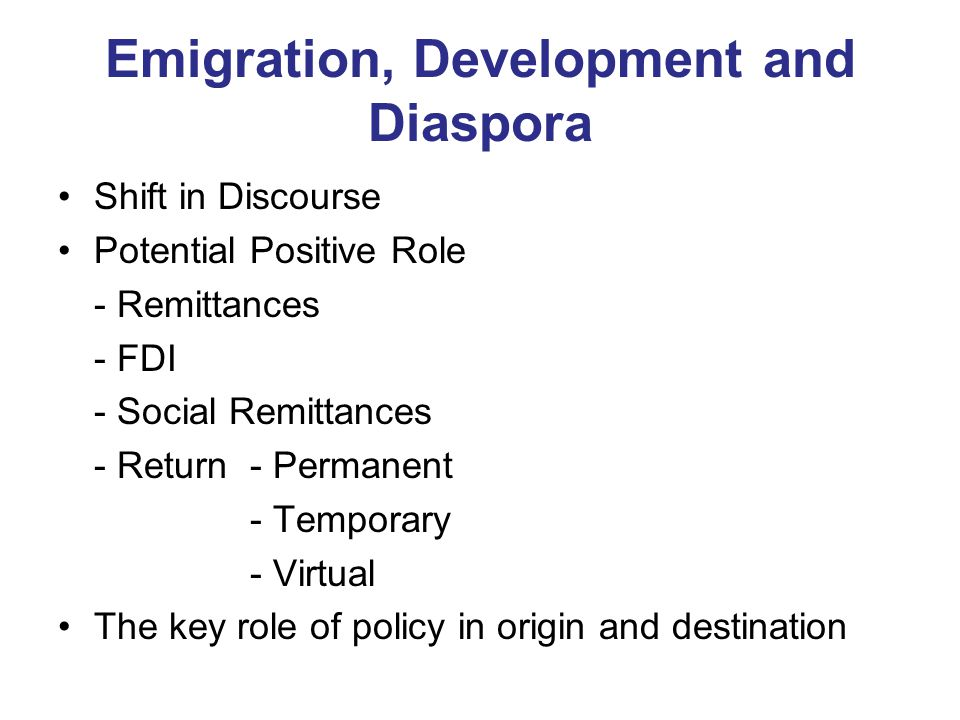 Emigration, Development and Diaspora Shift in Discourse Potential Positive Role - Remittances - FDI - Social Remittances - Return- Permanent - Temporary - Virtual The key role of policy in origin and destination