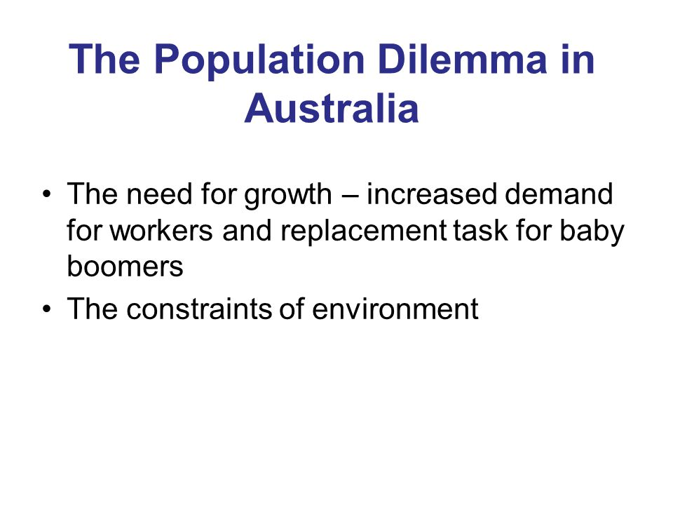 The Population Dilemma in Australia The need for growth – increased demand for workers and replacement task for baby boomers The constraints of environment