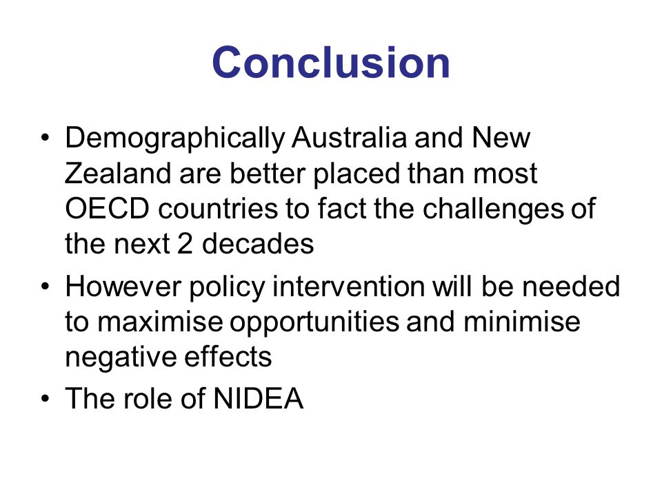 Conclusion Demographically Australia and New Zealand are better placed than most OECD countries to fact the challenges of the next 2 decades However policy intervention will be needed to maximise opportunities and minimise negative effects The role of NIDEA