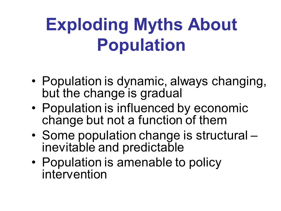 Exploding Myths About Population Population is dynamic, always changing, but the change is gradual Population is influenced by economic change but not a function of them Some population change is structural – inevitable and predictable Population is amenable to policy intervention