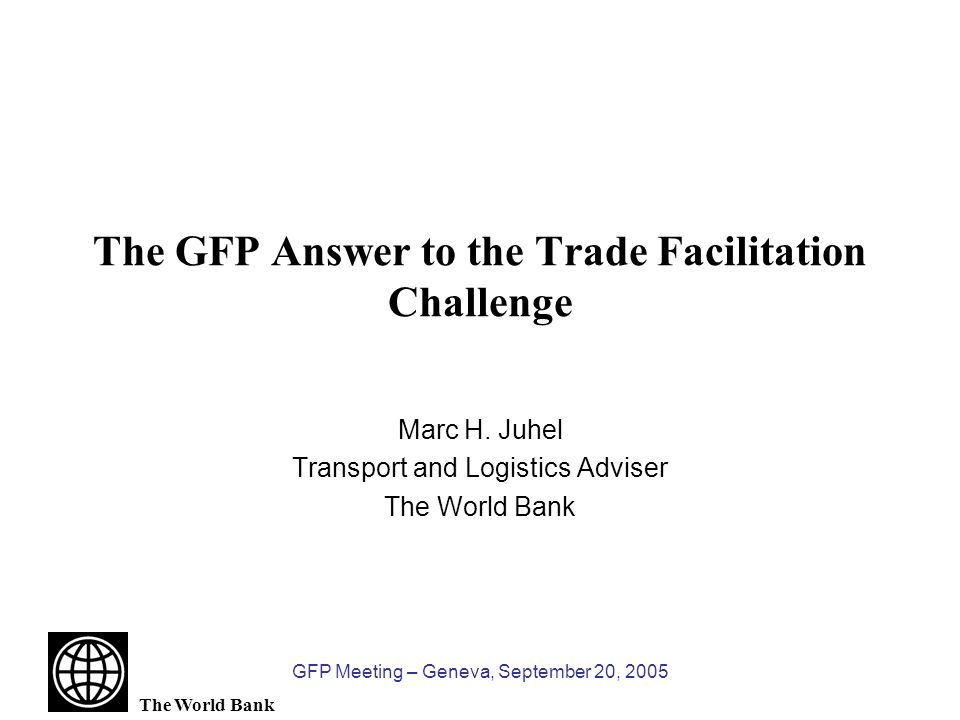 GFP Meeting – Geneva, September 20, 2005 The Trade Facilitation Agenda Modernization of Customs and Border-crossing controls Streamlining of Documentary Requirements and Information Flows Automation and EDI Ports and Airports Efficiency Development of Logistics Services Transit and Multimodal Transport Transport Security Transport Infrastructure Investments