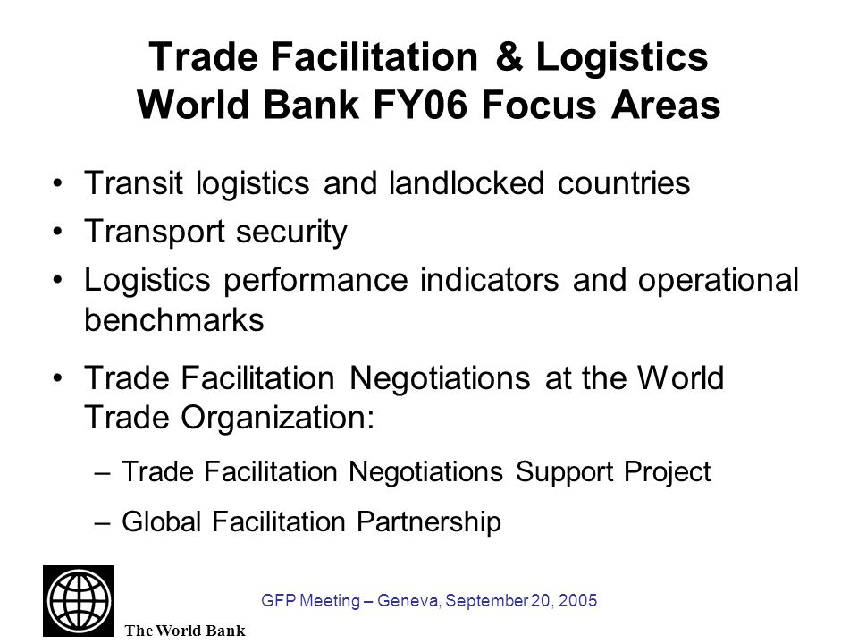 The World Bank GFP Meeting – Geneva, September 20, 2005 Trade Facilitation & Logistics World Bank FY06 Focus Areas Transit logistics and landlocked countries Transport security Logistics performance indicators and operational benchmarks Trade Facilitation Negotiations at the World Trade Organization: –Trade Facilitation Negotiations Support Project –Global Facilitation Partnership