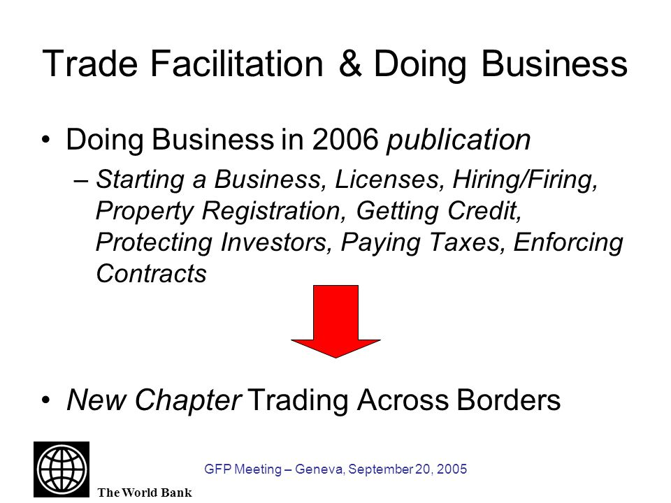The World Bank GFP Meeting – Geneva, September 20, 2005 Trade Facilitation & Doing Business Doing Business in 2006 publication –Starting a Business, Licenses, Hiring/Firing, Property Registration, Getting Credit, Protecting Investors, Paying Taxes, Enforcing Contracts New Chapter Trading Across Borders