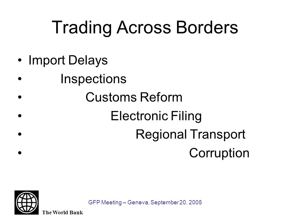 The World Bank GFP Meeting – Geneva, September 20, 2005 Trading Across Borders Import Delays Inspections Customs Reform Electronic Filing Regional Transport Corruption