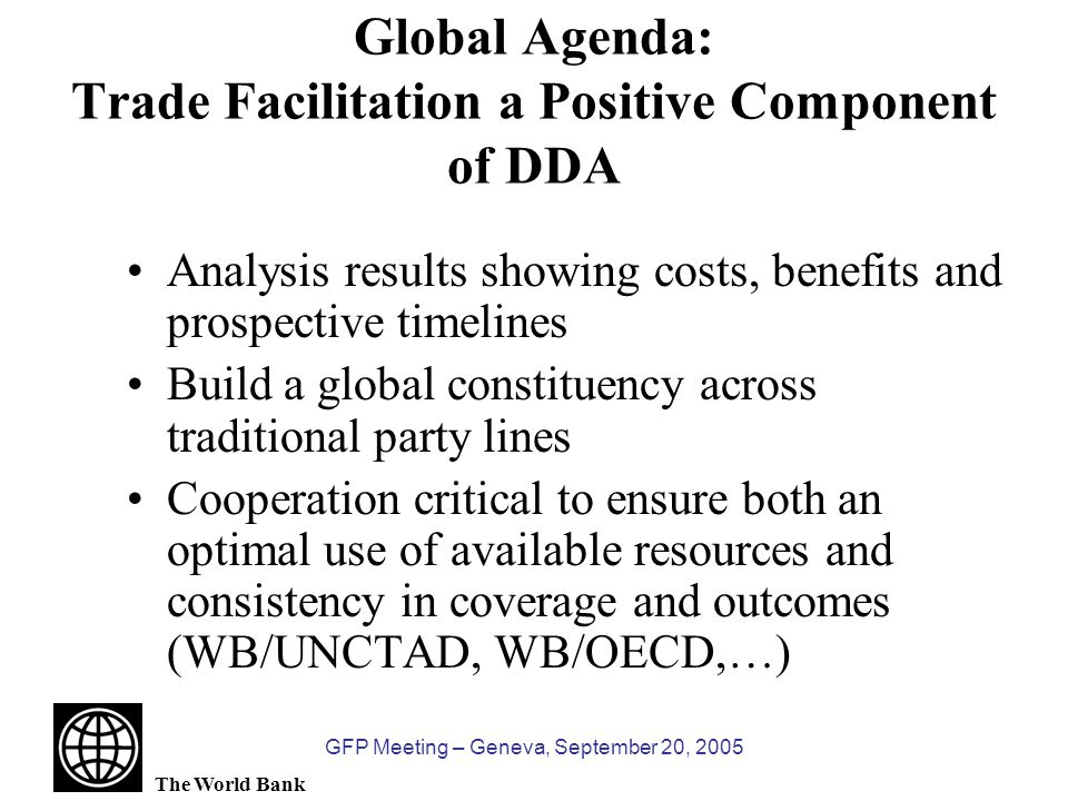 The World Bank GFP Meeting – Geneva, September 20, 2005 GFP Global Outputs 9 Trade Facilitation Dissemination Notes Distance Learning Supply Chain Management Course Revamping and Enhancement of the GFP Website: –700+ Documents –New Search Engine