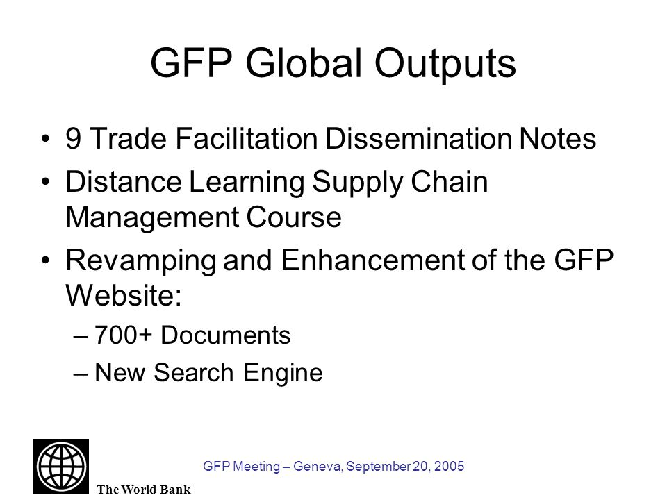 The World Bank GFP Meeting – Geneva, September 20, 2005 Country Agenda: Mainstreaming Trade Logistics and Facilitation Trade logistics perspective included at the earliest possible stage of a country assistance design Concerted efforts to help build national constituencies Systematically promoting the adoption of instruments and tools offered by specialized institutions (WCO, UNECE)