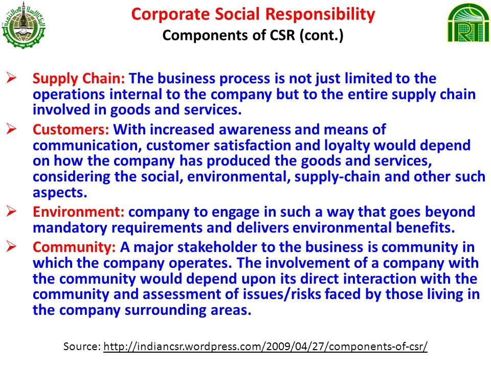Corporate Social Responsibility Components of CSR (cont.) Supply Chain: The business process is not just limited to the operations internal to the company but to the entire supply chain involved in goods and services.