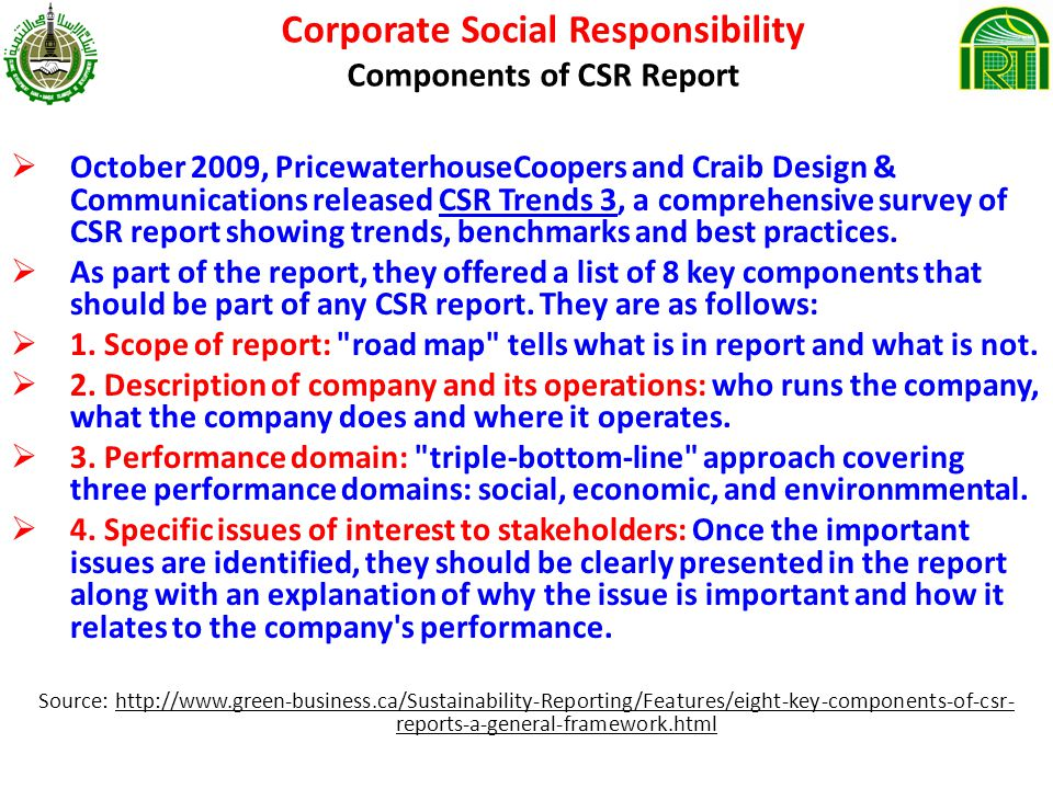 Corporate Social Responsibility Components of CSR Report October 2009, PricewaterhouseCoopers and Craib Design & Communications released CSR Trends 3, a comprehensive survey of CSR report showing trends, benchmarks and best practices.CSR Trends 3 As part of the report, they offered a list of 8 key components that should be part of any CSR report.