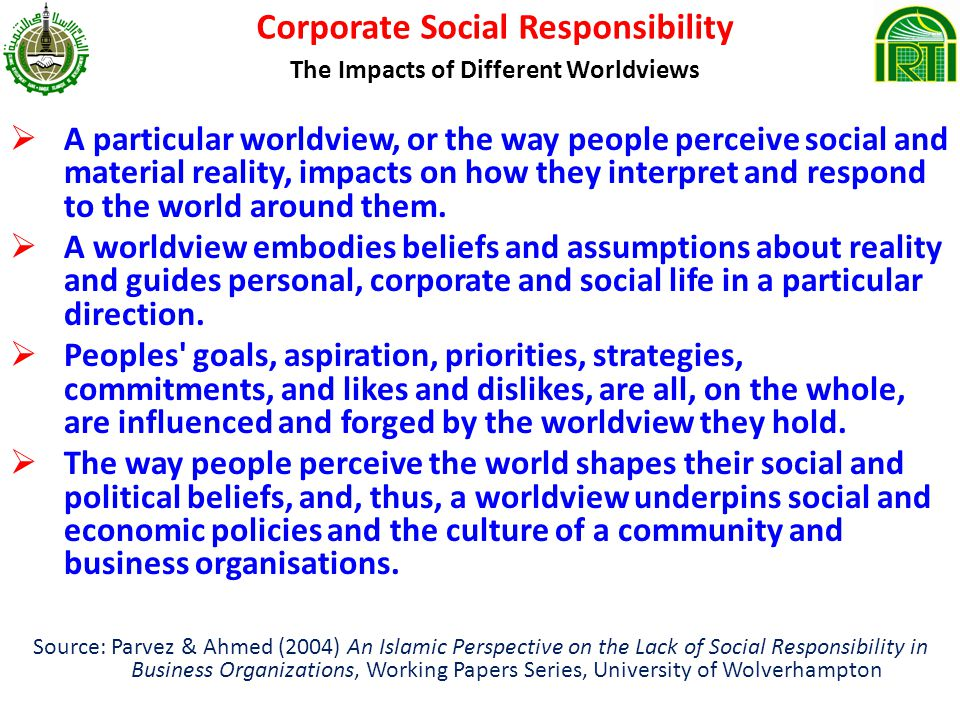 Corporate Social Responsibility The Impacts of Different Worldviews A particular worldview, or the way people perceive social and material reality, impacts on how they interpret and respond to the world around them.