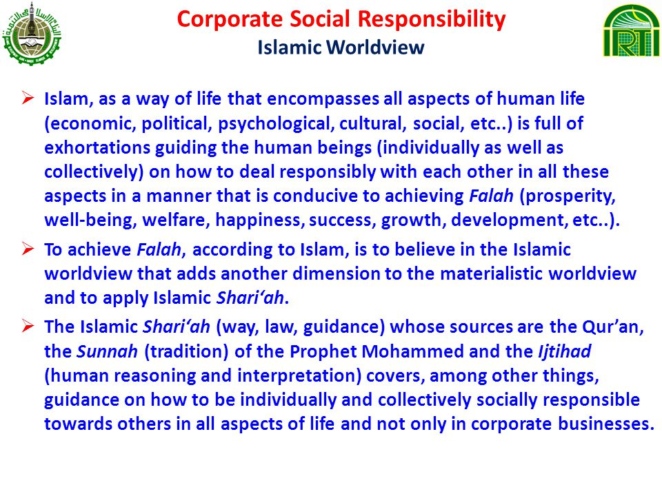 Corporate Social Responsibility Islamic Worldview Islam, as a way of life that encompasses all aspects of human life (economic, political, psychological, cultural, social, etc..) is full of exhortations guiding the human beings (individually as well as collectively) on how to deal responsibly with each other in all these aspects in a manner that is conducive to achieving Falah (prosperity, well-being, welfare, happiness, success, growth, development, etc..).