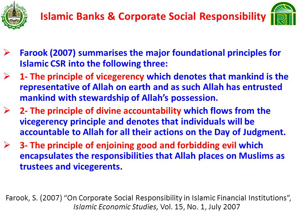Islamic Banks & Corporate Social Responsibility Farook (2007) summarises the major foundational principles for Islamic CSR into the following three: 1- The principle of vicegerency which denotes that mankind is the representative of Allah on earth and as such Allah has entrusted mankind with stewardship of Allahs possession.