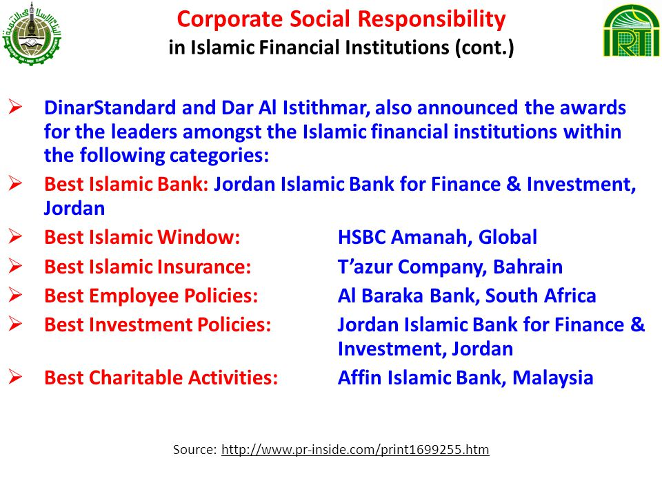 Corporate Social Responsibility in Islamic Financial Institutions (cont.) DinarStandard and Dar Al Istithmar, also announced the awards for the leaders amongst the Islamic financial institutions within the following categories: Best Islamic Bank: Jordan Islamic Bank for Finance & Investment, Jordan Best Islamic Window: HSBC Amanah, Global Best Islamic Insurance: Tazur Company, Bahrain Best Employee Policies: Al Baraka Bank, South Africa Best Investment Policies: Jordan Islamic Bank for Finance & Investment, Jordan Best Charitable Activities: Affin Islamic Bank, Malaysia Source: http://www.pr-inside.com/print1699255.htm