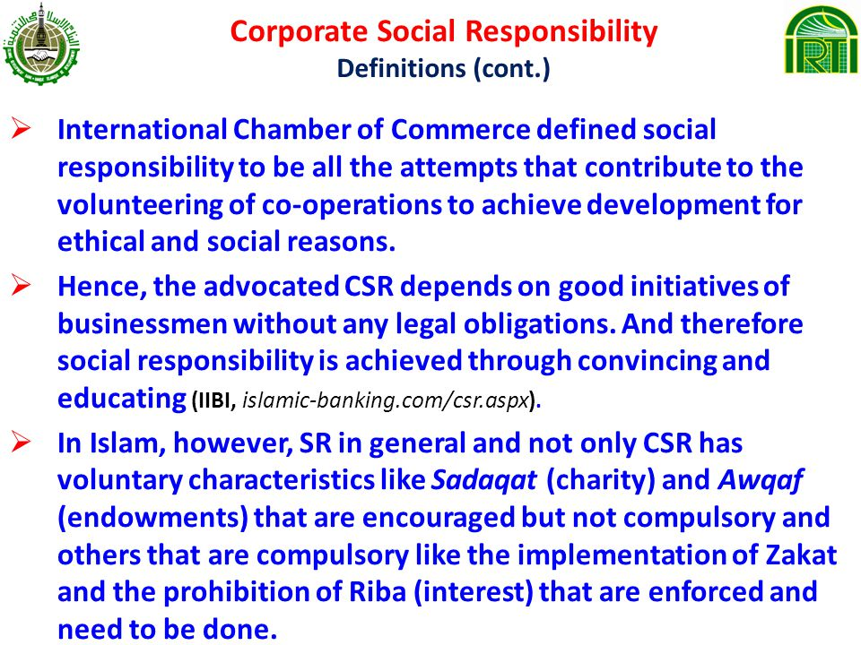 Corporate Social Responsibility Definitions (cont.) International Chamber of Commerce defined social responsibility to be all the attempts that contribute to the volunteering of co-operations to achieve development for ethical and social reasons.