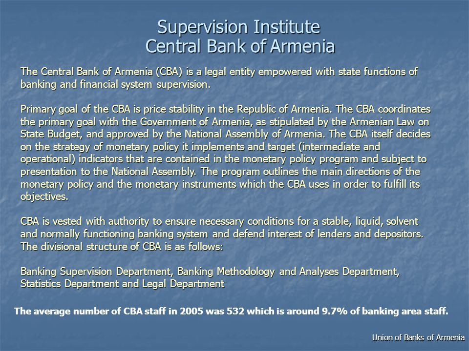 SupervisionInstitute Supervision Institute CentralBankofArmenia Central Bank of Armenia The average number of CBA staff in 2005 was 532 which is around 9.7% of banking area staff.