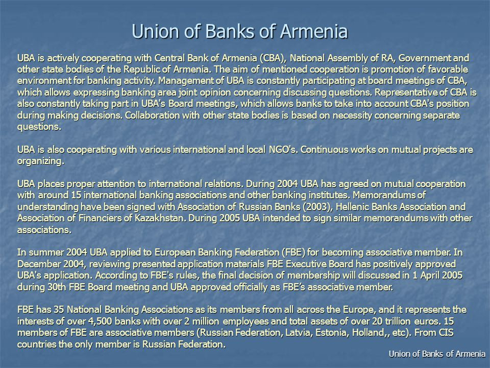UnionofBanksofArmenia Union of Banks of Armenia UBA is actively cooperating with Central Bank of Armenia (CBA), National Assembly of RA, Government and other state bodies of the Republic of Armenia.
