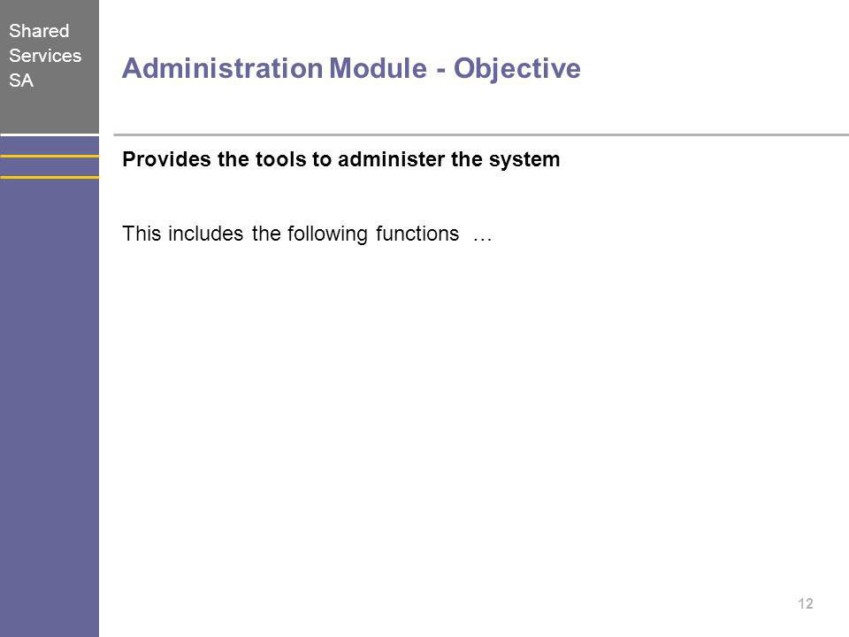 Shared Services SA 12 Administration Module - Objective Provides the tools to administer the system This includes the following functions …