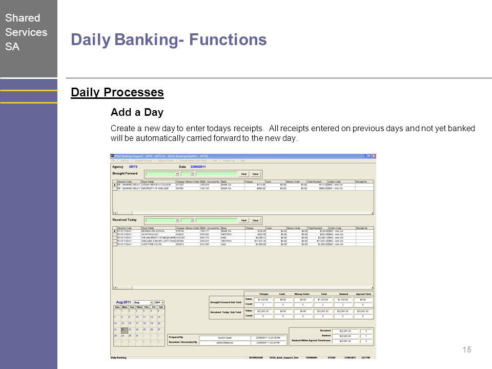 Shared Services SA 15 Daily Banking- Functions Daily Processes Add a Day Create a new day to enter todays receipts. All receipts entered on previous d