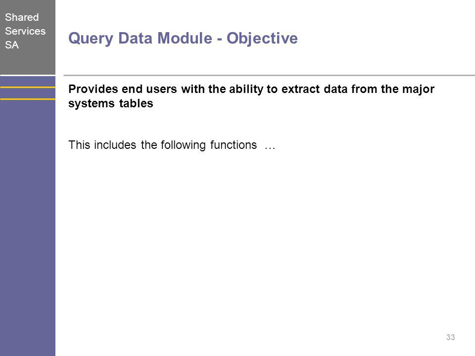 Shared Services SA 33 Query Data Module - Objective Provides end users with the ability to extract data from the major systems tables This includes th