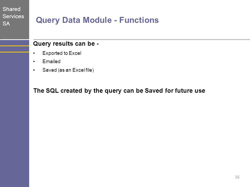 Shared Services SA 35 Query Data Module - Functions Query results can be - Exported to Excel Emailed Saved (as an Excel file) The SQL created by the q