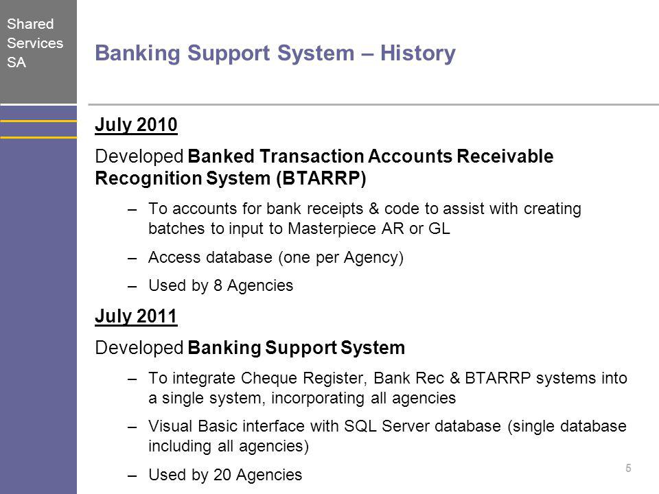 Shared Services SA 5 Banking Support System – History July 2010 Developed Banked Transaction Accounts Receivable Recognition System (BTARRP) –To accou