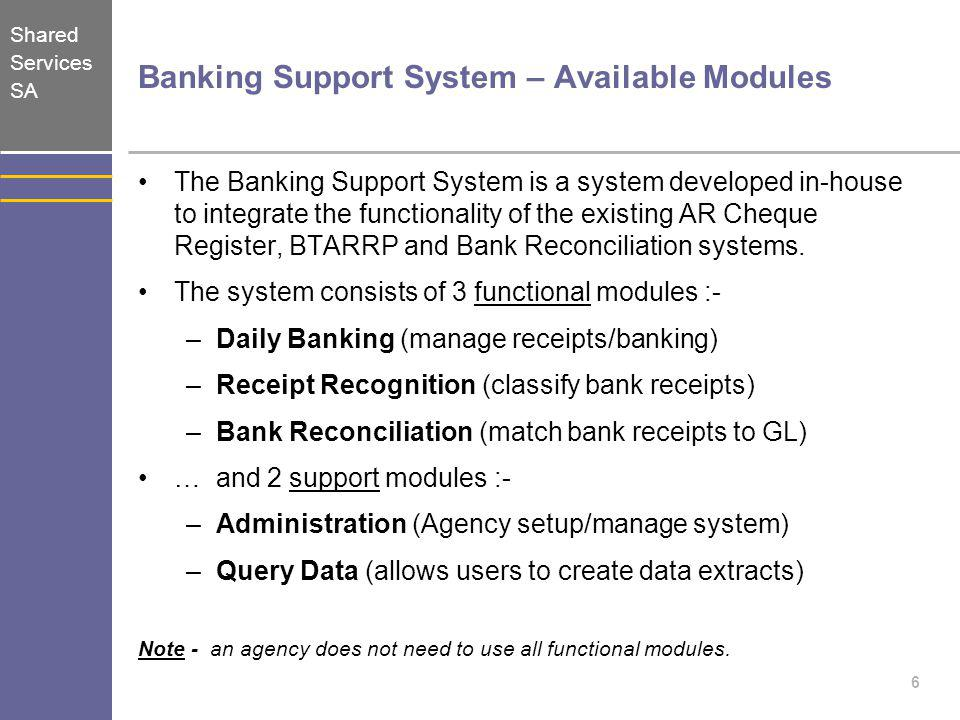 Shared Services SA 6 Banking Support System – Available Modules The Banking Support System is a system developed in-house to integrate the functionali