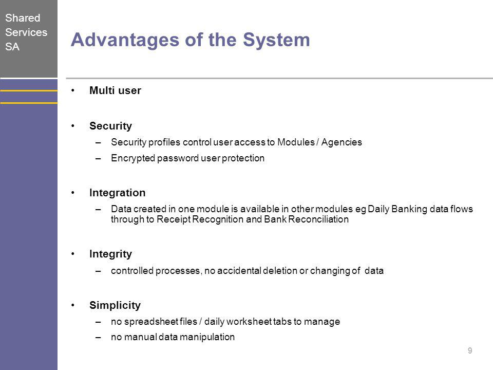 Shared Services SA 9 Advantages of the System Multi user Security –Security profiles control user access to Modules / Agencies –Encrypted password use