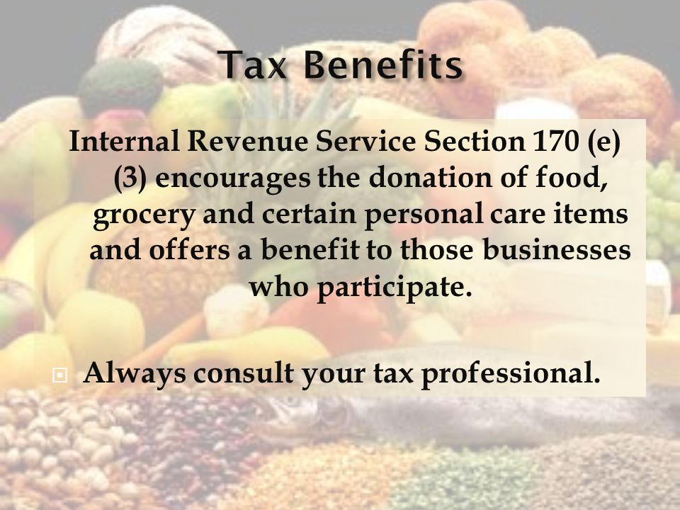 Internal Revenue Service Section 170 (e) (3) encourages the donation of food, grocery and certain personal care items and offers a benefit to those businesses who participate.