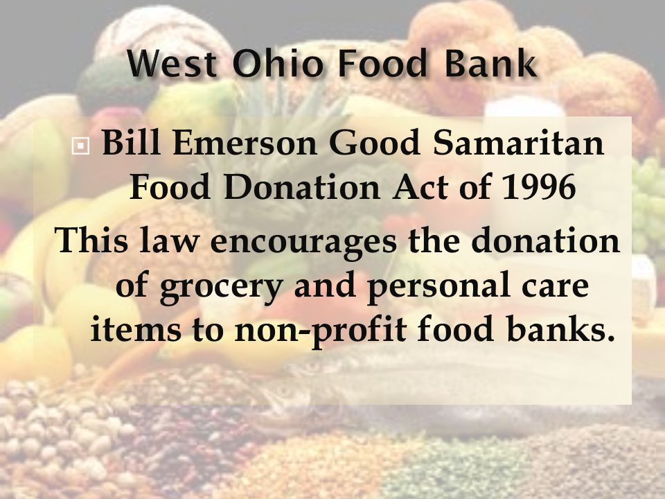 Bill Emerson Good Samaritan Food Donation Act of 1996 This law encourages the donation of grocery and personal care items to non-profit food banks.