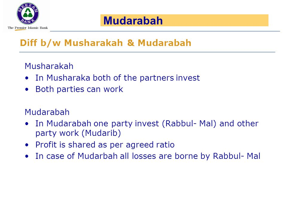 Musharakah In Musharaka both of the partners invest Both parties can work Mudarabah In Mudarabah one party invest (Rabbul- Mal) and other party work (