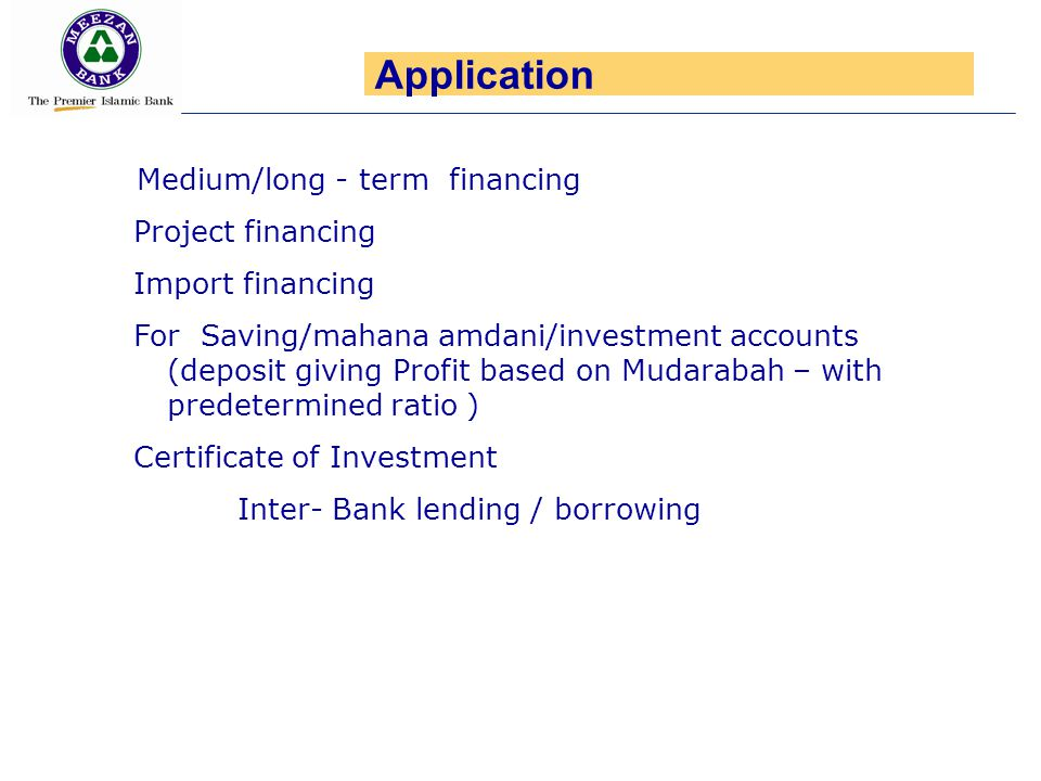 Medium/long - term financing Project financing Import financing For Saving/mahana amdani/investment accounts (deposit giving Profit based on Mudarabah – with predetermined ratio ) Certificate of Investment Inter- Bank lending / borrowing Application