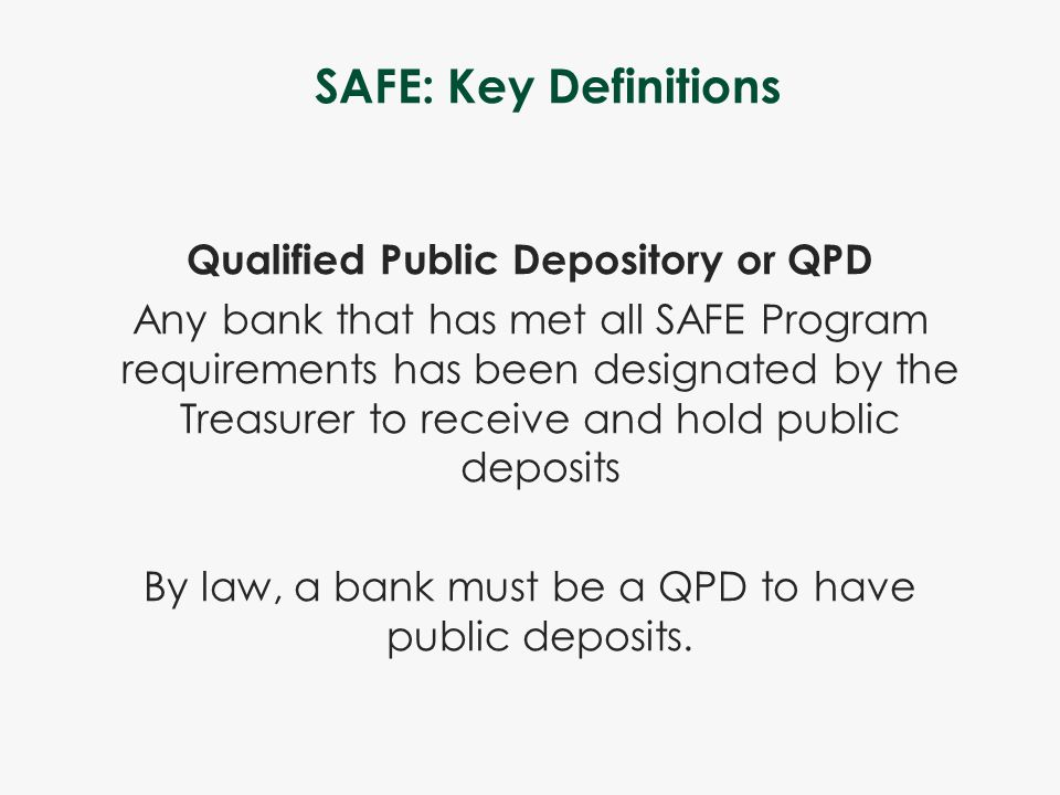 SAFE: Key Definitions Qualified Public Depository or QPD Any bank that has met all SAFE Program requirements has been designated by the Treasurer to r