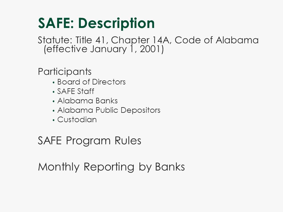 SAFE: Description Statute: Title 41, Chapter 14A, Code of Alabama (effective January 1, 2001) Participants Board of Directors SAFE Staff Alabama Banks