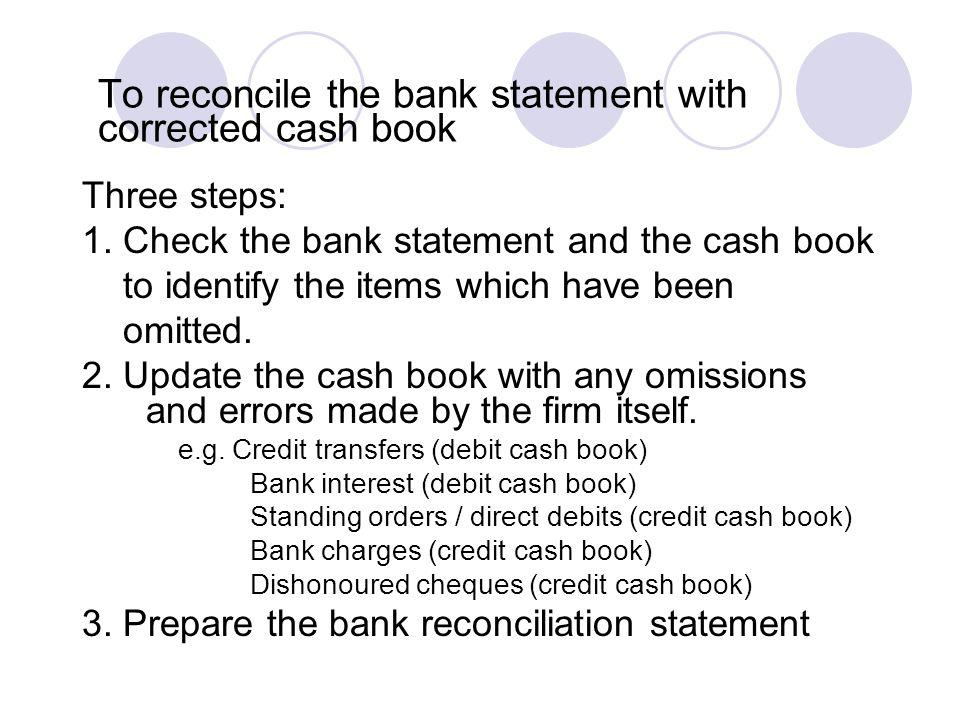 To reconcile the bank statement with corrected cash book Three steps: 1. Check the bank statement and the cash book to identify the items which have b