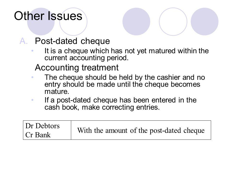Other Issues A.Post-dated cheque It is a cheque which has not yet matured within the current accounting period. Accounting treatment The cheque should